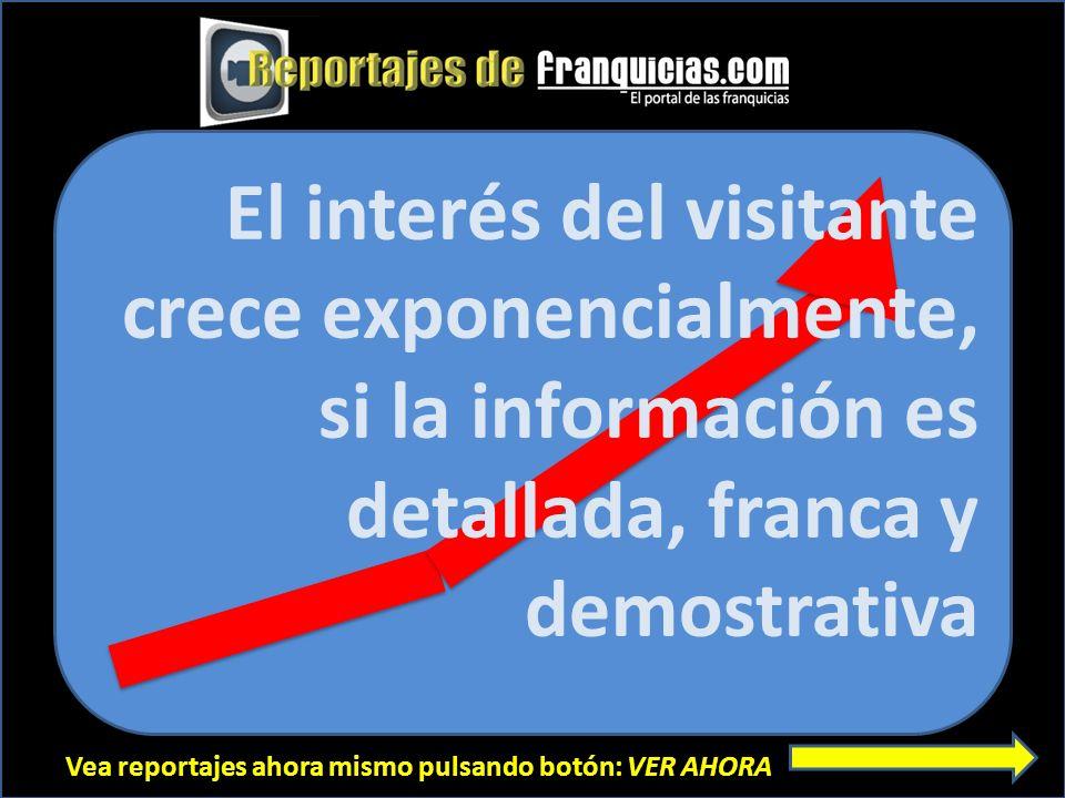 Vea reportajes ahora mismo pulsando botón: VER AHORA El interés del visitante crece exponencialmente, si la información es detallada, franca y demostrativa