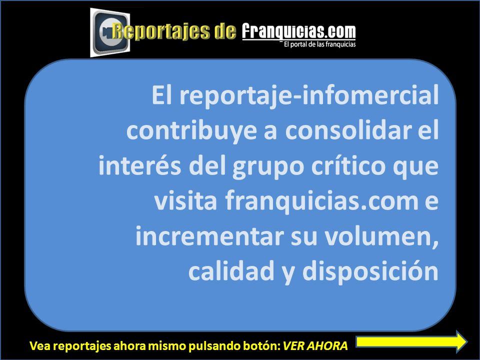 Vea reportajes ahora mismo pulsando botón: VER AHORA El reportaje-infomercial contribuye a consolidar el interés del grupo crítico que visita franquic