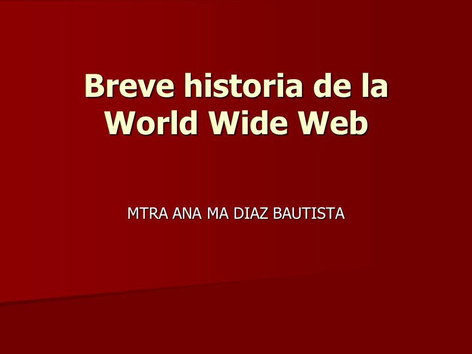 Breve historia de la World Wide Web MTRA ANA MA DIAZ BAUTISTA