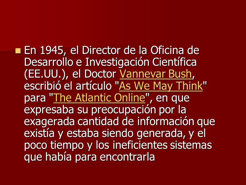 En 1945, el Director de la Oficina de Desarrollo e Investigación Científica (EE.UU.), el Doctor Vannevar Bush, escribió el artículo As We May Think para The Atlantic Online , en que expresaba su preocupación por la exagerada cantidad de información que existía y estaba siendo generada, y el poco tiempo y los ineficientes sistemas que había para encontrarla En 1945, el Director de la Oficina de Desarrollo e Investigación Científica (EE.UU.), el Doctor Vannevar Bush, escribió el artículo As We May Think para The Atlantic Online , en que expresaba su preocupación por la exagerada cantidad de información que existía y estaba siendo generada, y el poco tiempo y los ineficientes sistemas que había para encontrarlaVannevar BushAs We May ThinkThe Atlantic OnlineVannevar BushAs We May ThinkThe Atlantic Online