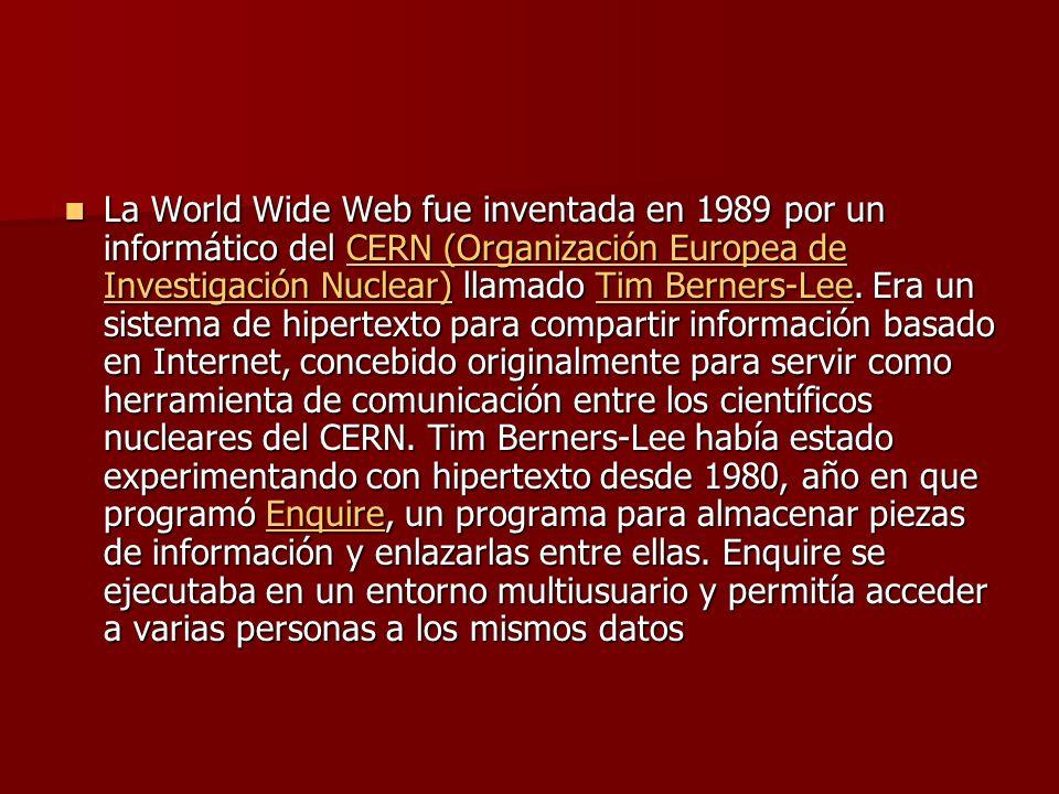 La World Wide Web fue inventada en 1989 por un informático del CERN (Organización Europea de Investigación Nuclear) llamado Tim Berners-Lee.