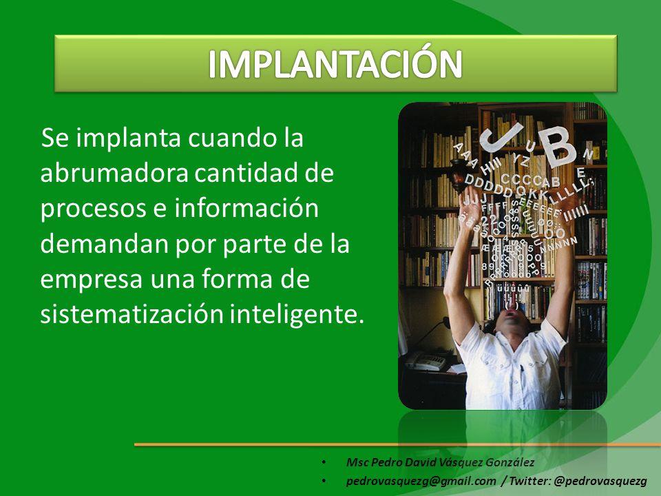 Msc Pedro David Vásquez González pedrovasquezg@gmail.com / Twitter: @pedrovasquezg Se implanta cuando la abrumadora cantidad de procesos e información