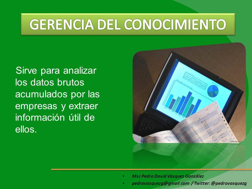 Msc Pedro David Vásquez González pedrovasquezg@gmail.com / Twitter: @pedrovasquezg Sirve para analizar los datos brutos acumulados por las empresas y