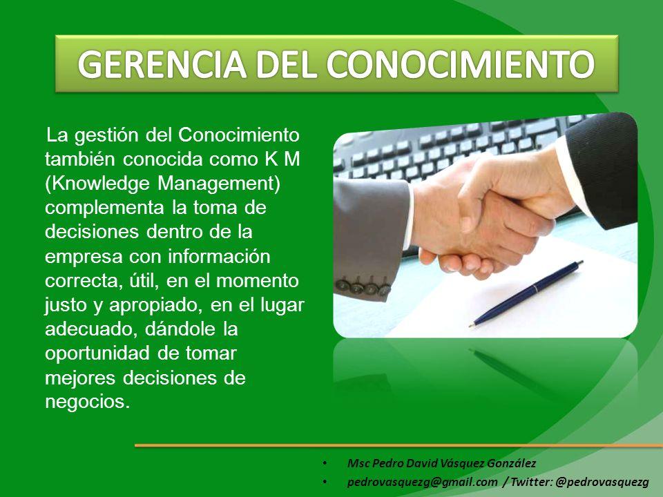 Msc Pedro David Vásquez González pedrovasquezg@gmail.com / Twitter: @pedrovasquezg La gestión del Conocimiento también conocida como K M (Knowledge Ma