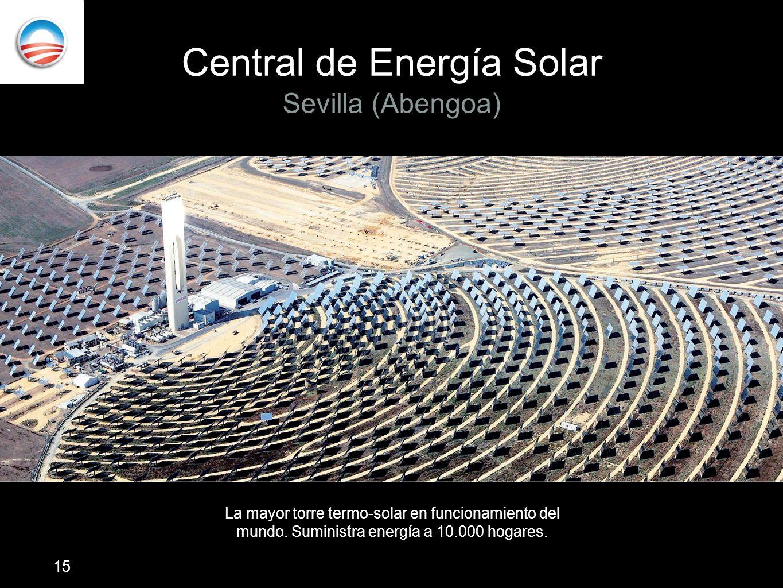 Central de Energía Solar Sevilla (Abengoa) La mayor torre termo-solar en funcionamiento del mundo. Suministra energía a 10.000 hogares. 15
