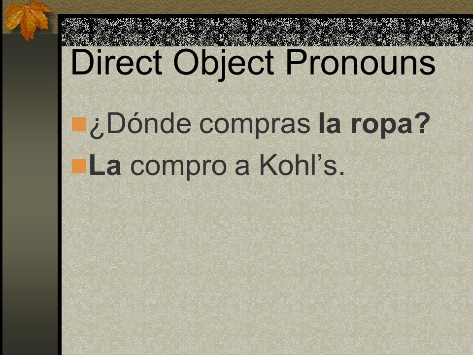 Direct Object Pronouns When the pronoun replaces both a masculine and a feminine dircect object noun, we use los. For example: