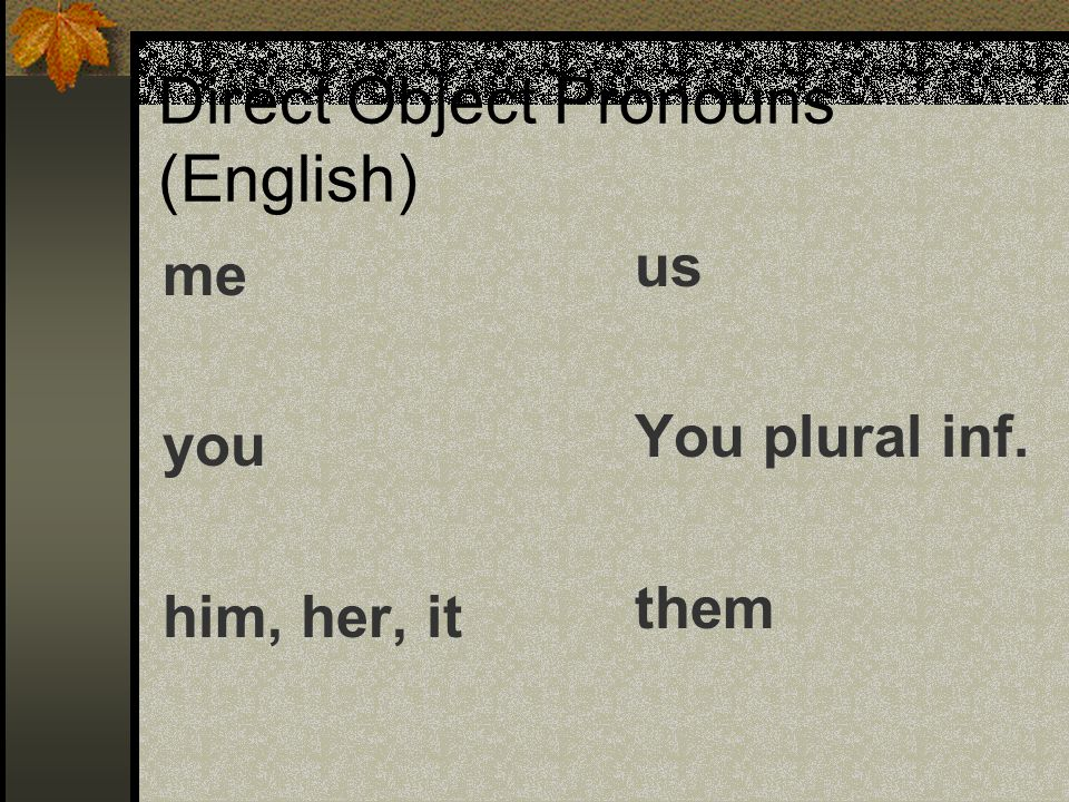 Direct Object Pronouns (English) me you him, her, it us You plural inf. them