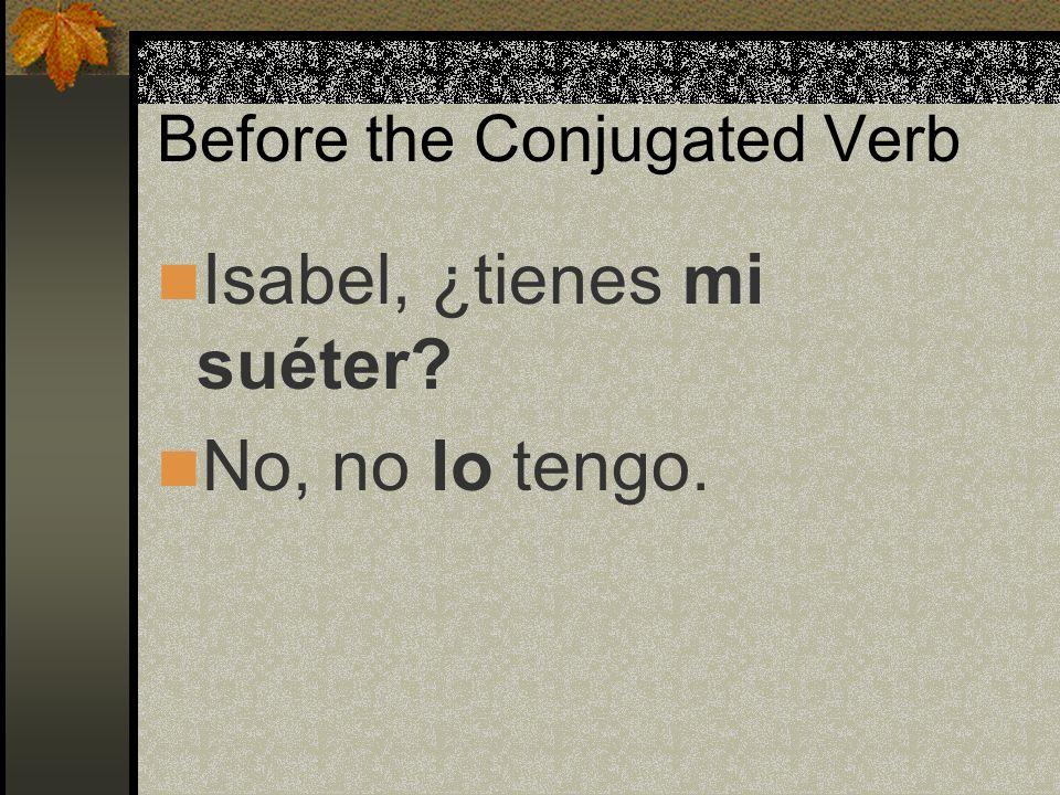 Before the Conjugated Verb Isabel, ¿tienes mi suéter? No, no lo tengo.