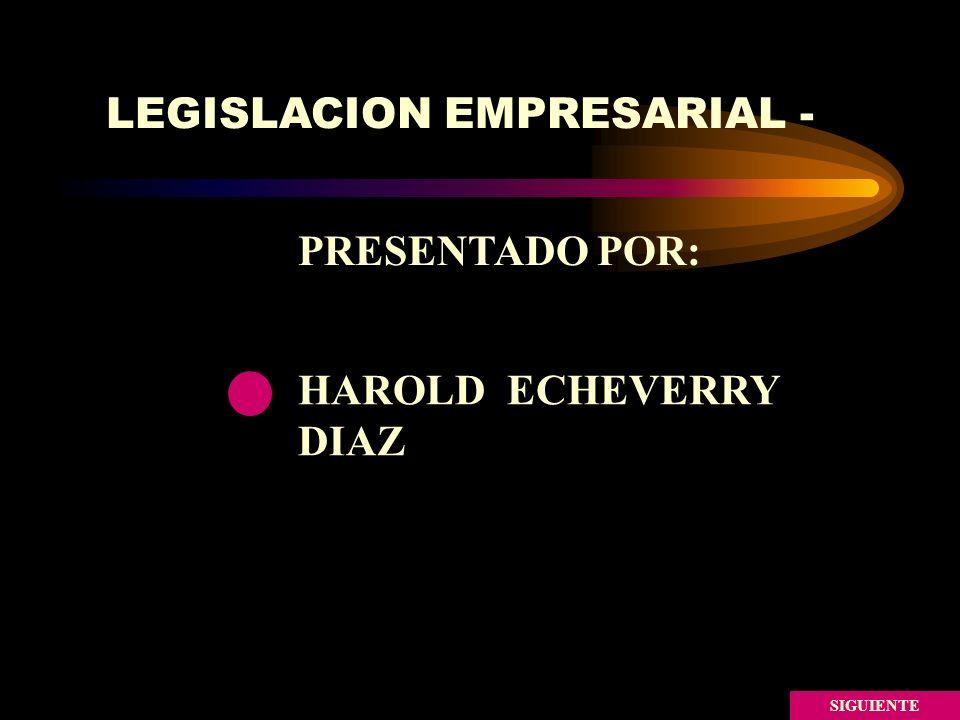 LEGISLACION EMPRESARIAL - SIGUIENTE HAROLD ECHEVERRY DIAZ PRESENTADO POR: