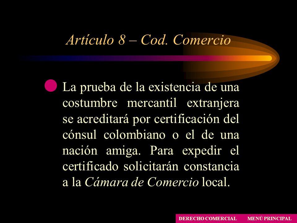Artículo 8 – Cod. Comercio MENÚ PRINCIPAL DERECHO COMERCIAL La prueba de la existencia de una costumbre mercantil extranjera se acreditará por certifi