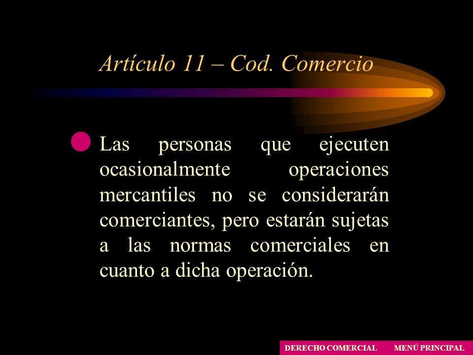 Artículo 11 – Cod. Comercio MENÚ PRINCIPAL DERECHO COMERCIAL Las personas que ejecuten ocasionalmente operaciones mercantiles no se considerarán comer