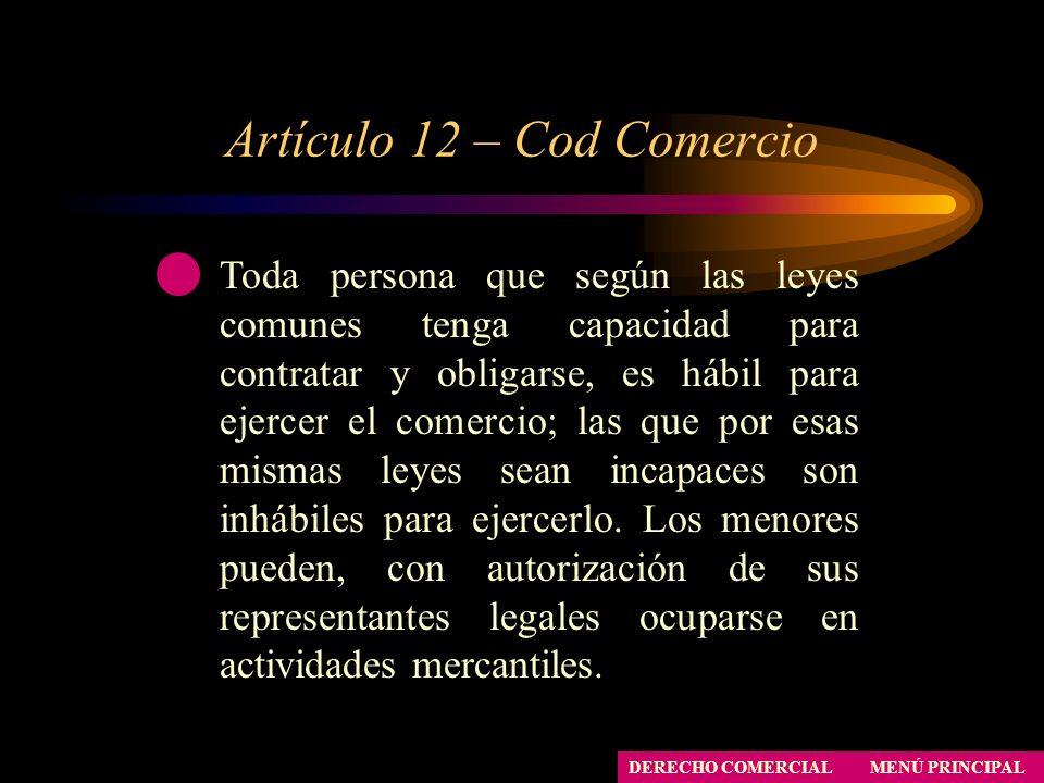 Artículo 12 – Cod Comercio MENÚ PRINCIPAL DERECHO COMERCIAL Toda persona que según las leyes comunes tenga capacidad para contratar y obligarse, es há