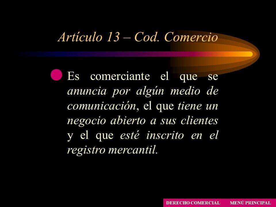 Artículo 13 – Cod. Comercio MENÚ PRINCIPAL DERECHO COMERCIAL Es comerciante el que se anuncia por algún medio de comunicación, el que tiene un negocio