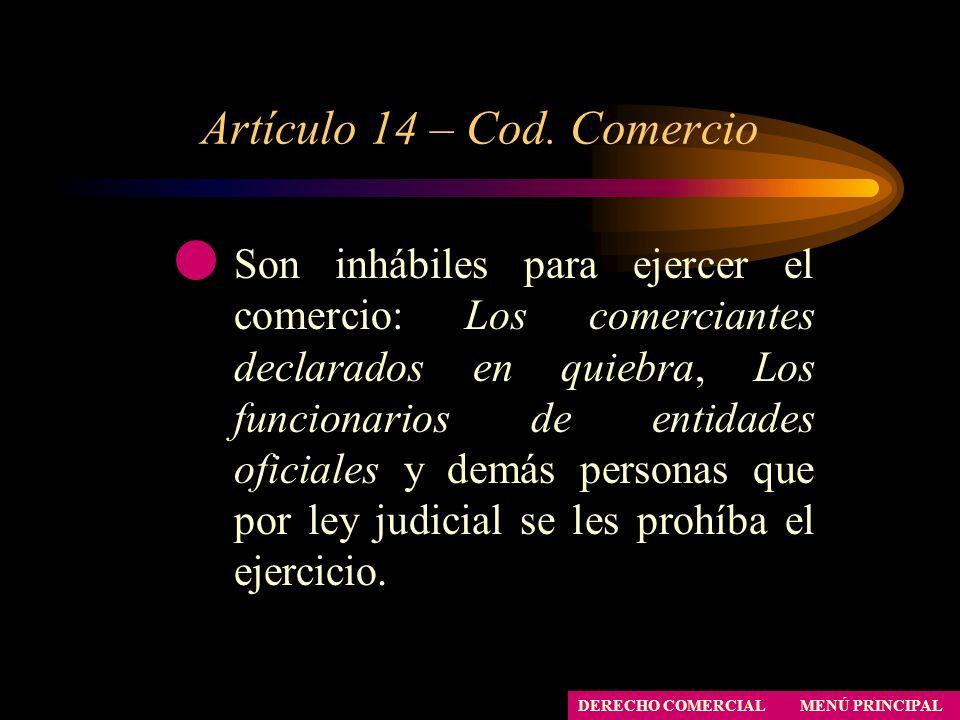 Artículo 14 – Cod. Comercio MENÚ PRINCIPAL DERECHO COMERCIAL Son inhábiles para ejercer el comercio: Los comerciantes declarados en quiebra, Los funci