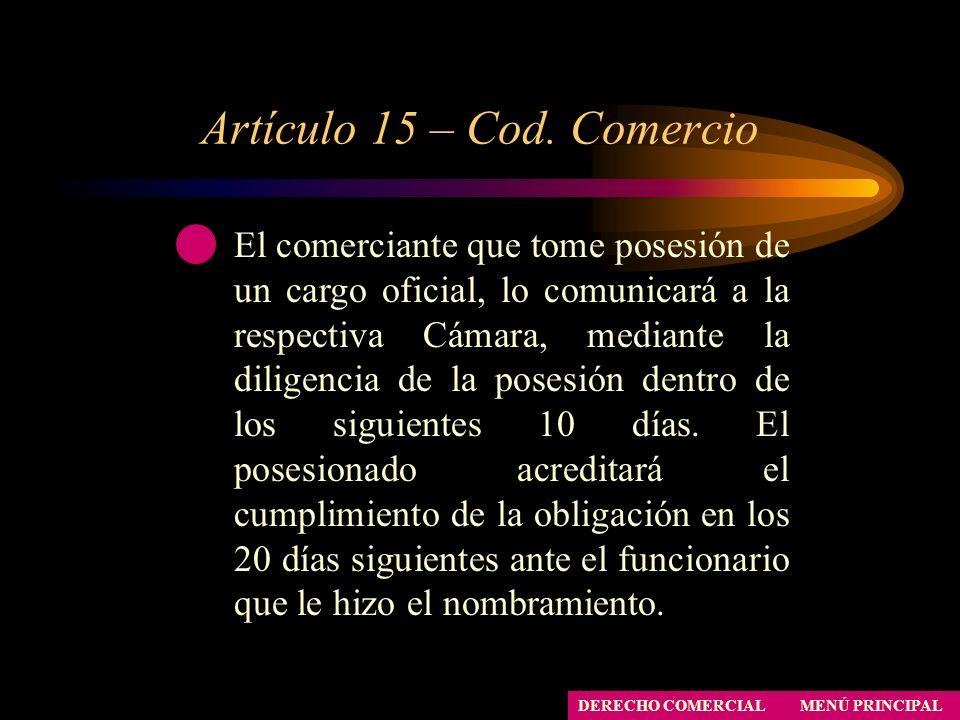 Artículo 15 – Cod. Comercio MENÚ PRINCIPAL DERECHO COMERCIAL El comerciante que tome posesión de un cargo oficial, lo comunicará a la respectiva Cámar