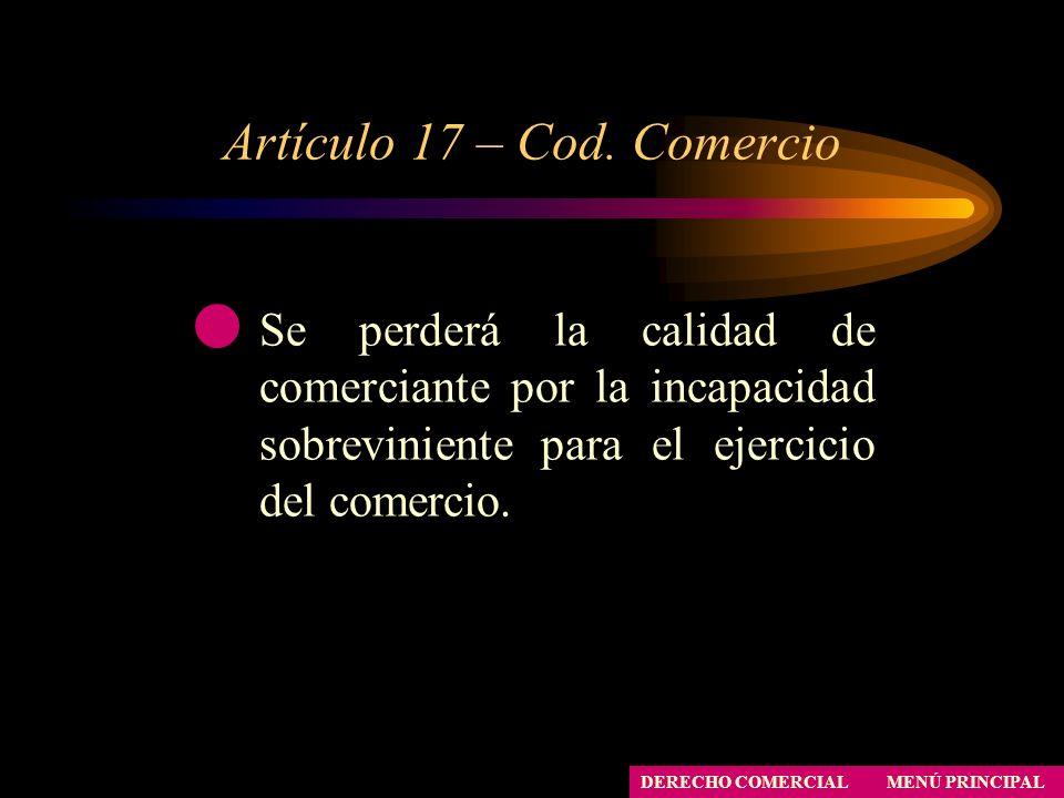 Artículo 17 – Cod. Comercio MENÚ PRINCIPAL DERECHO COMERCIAL Se perderá la calidad de comerciante por la incapacidad sobreviniente para el ejercicio d