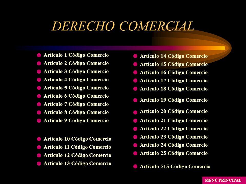 DERECHO COMERCIAL MENÚ PRINCIPAL Artículo 1 Código Comercio Artículo 2 Código Comercio Artículo 3 Código Comercio Artículo 4 Código Comercio Artículo