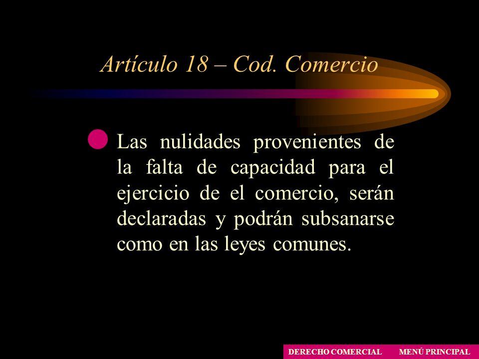 Artículo 18 – Cod. Comercio MENÚ PRINCIPAL DERECHO COMERCIAL Las nulidades provenientes de la falta de capacidad para el ejercicio de el comercio, ser