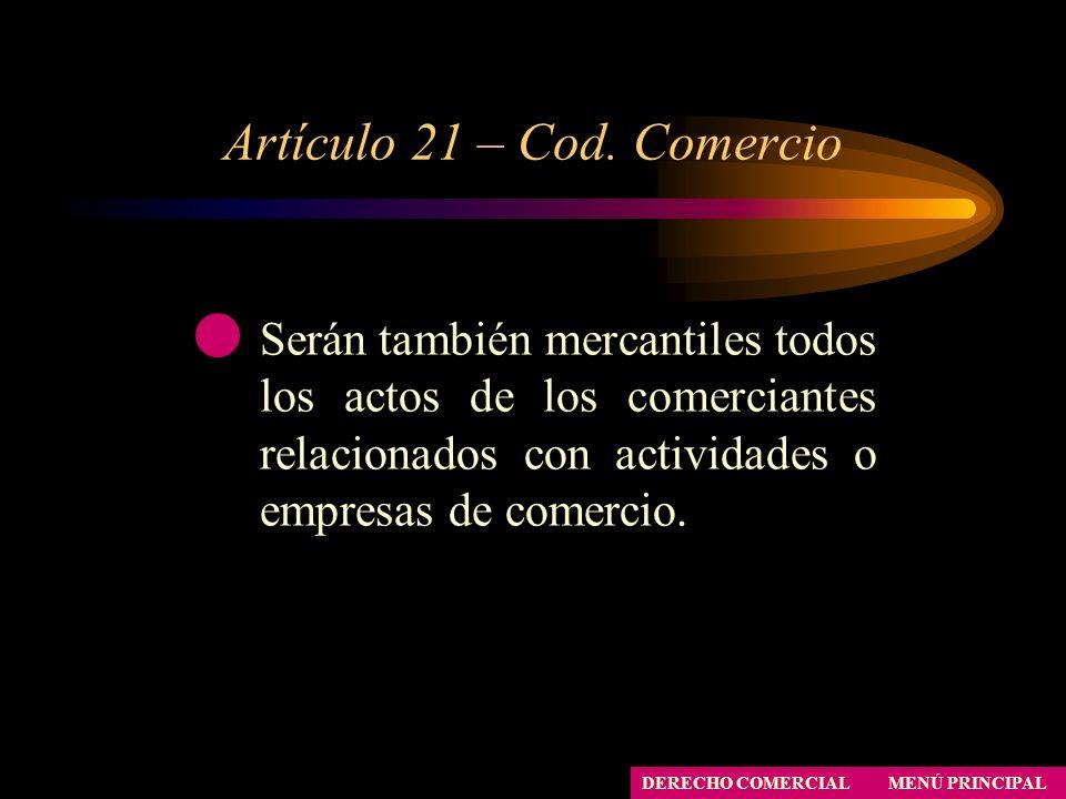 Artículo 21 – Cod. Comercio MENÚ PRINCIPAL DERECHO COMERCIAL Serán también mercantiles todos los actos de los comerciantes relacionados con actividade