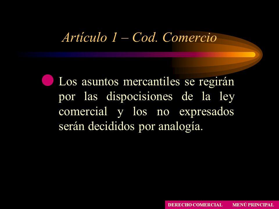 Artículo 1 – Cod. Comercio MENÚ PRINCIPAL DERECHO COMERCIAL Los asuntos mercantiles se regirán por las dispocisiones de la ley comercial y los no expr
