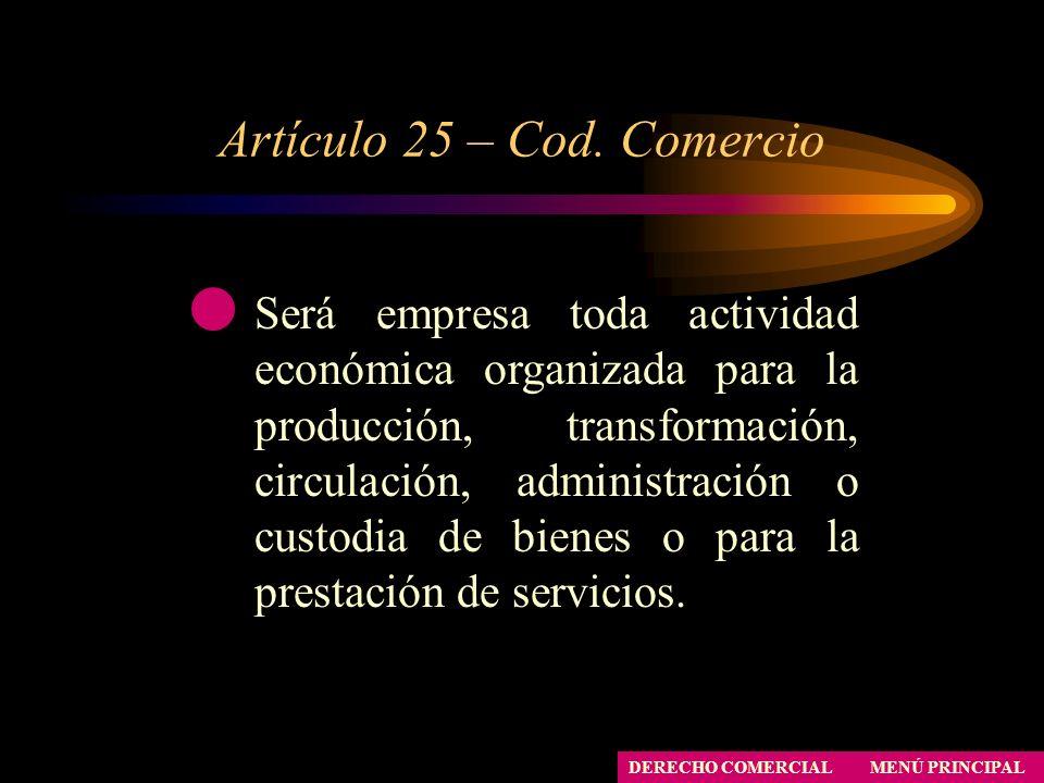 Artículo 25 – Cod. Comercio MENÚ PRINCIPAL DERECHO COMERCIAL Será empresa toda actividad económica organizada para la producción, transformación, circ