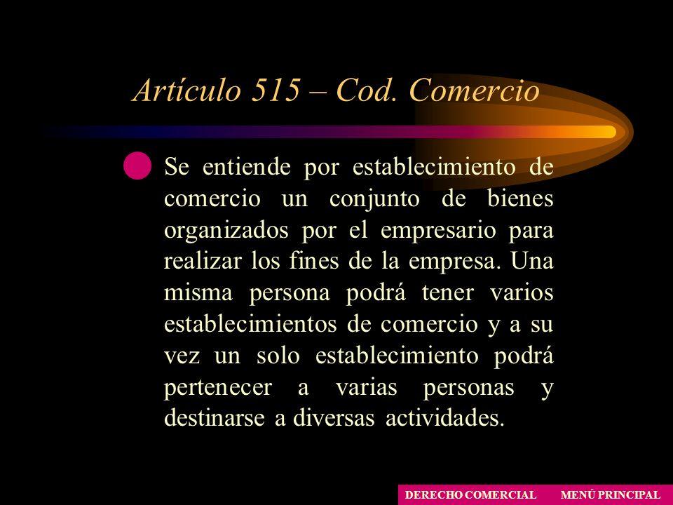 Artículo 515 – Cod. Comercio Se entiende por establecimiento de comercio un conjunto de bienes organizados por el empresario para realizar los fines d