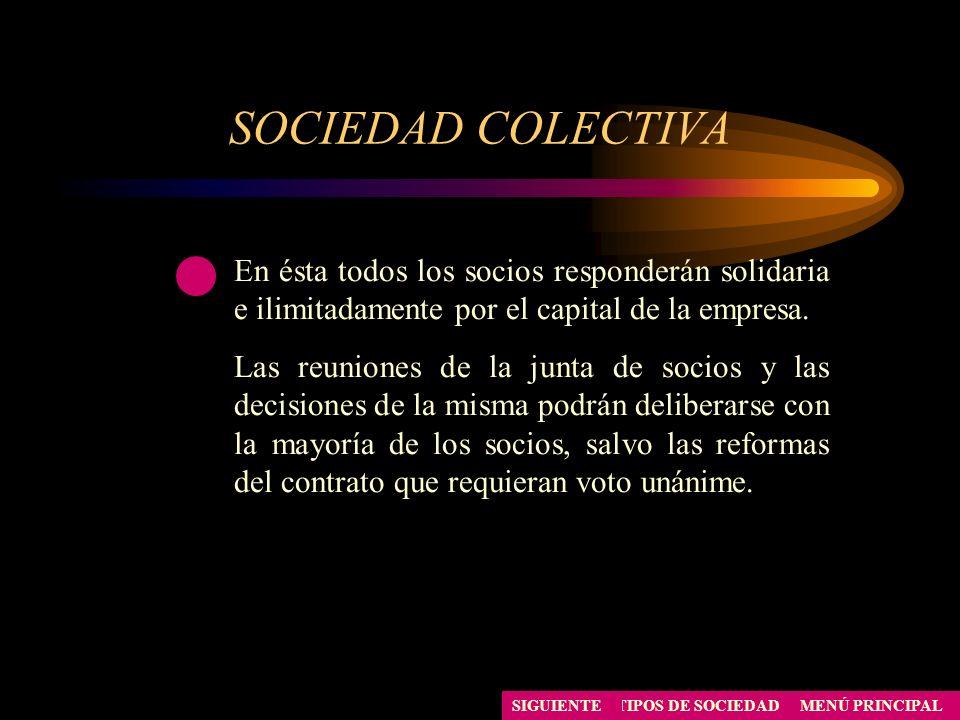 SOCIEDAD COLECTIVA MENÚ PRINCIPALTIPOS DE SOCIEDAD En ésta todos los socios responderán solidaria e ilimitadamente por el capital de la empresa. Las r