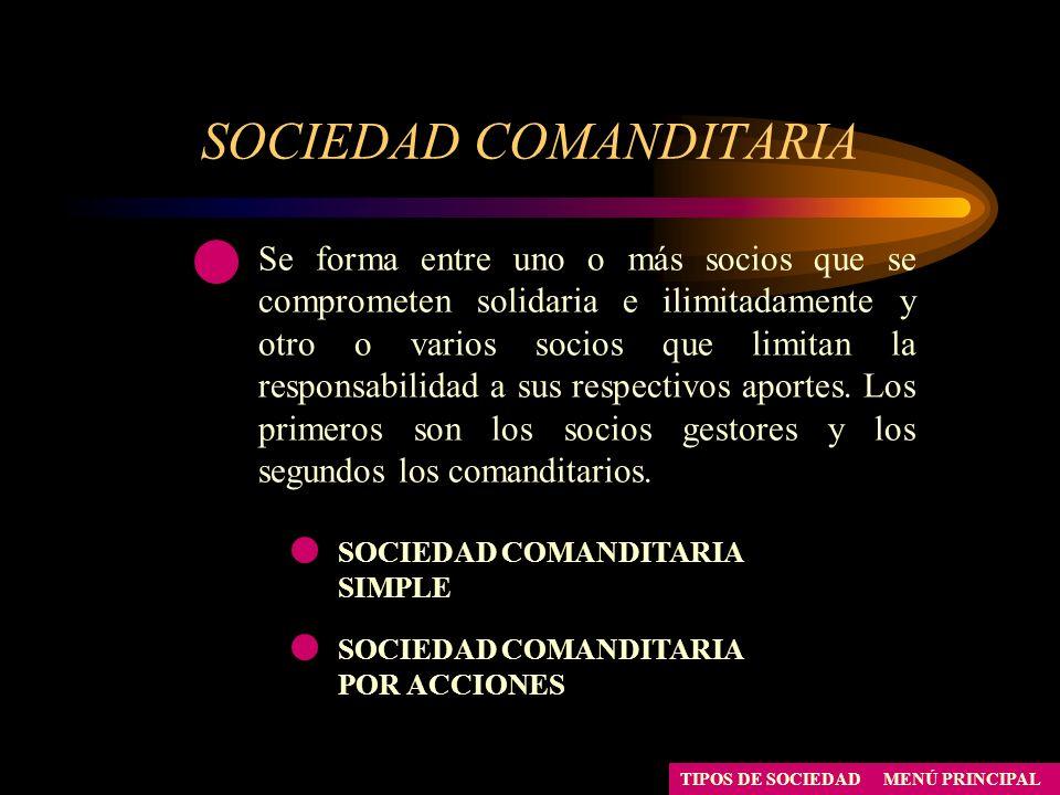 SOCIEDAD COMANDITARIA SIMPLE SOCIEDAD COMANDITARIA POR ACCIONES MENÚ PRINCIPALTIPOS DE SOCIEDAD Se forma entre uno o más socios que se comprometen sol