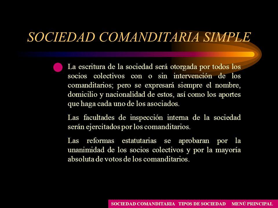 SOCIEDAD COMANDITARIA SIMPLE MENÚ PRINCIPALTIPOS DE SOCIEDADSOCIEDAD COMANDITARIA La escritura de la sociedad será otorgada por todos los socios colec
