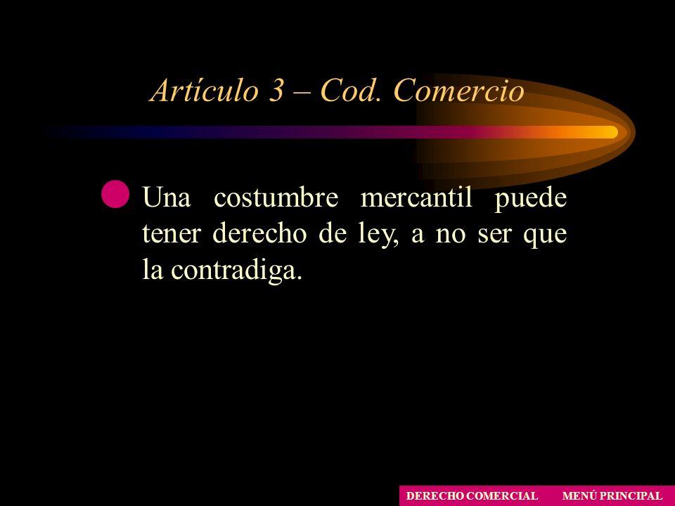Artículo 3 – Cod. Comercio MENÚ PRINCIPAL DERECHO COMERCIAL Una costumbre mercantil puede tener derecho de ley, a no ser que la contradiga.