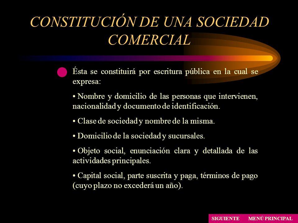 CONSTITUCIÓN DE UNA SOCIEDAD COMERCIAL MENÚ PRINCIPAL Ésta se constituirá por escritura pública en la cual se expresa: Nombre y domicilio de las perso