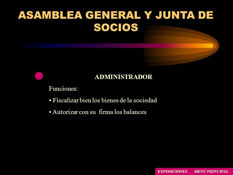 ASAMBLEA GENERAL Y JUNTA DE SOCIOS ADMINISTRADOR Funciones: Fiscalizar bien los bienes de la sociedad Autorizar con su firma los balances EXPOSICIONES