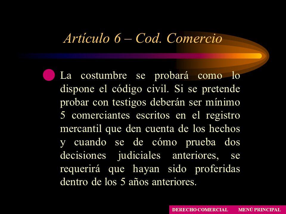 Artículo 6 – Cod. Comercio MENÚ PRINCIPAL DERECHO COMERCIAL La costumbre se probará como lo dispone el código civil. Si se pretende probar con testigo