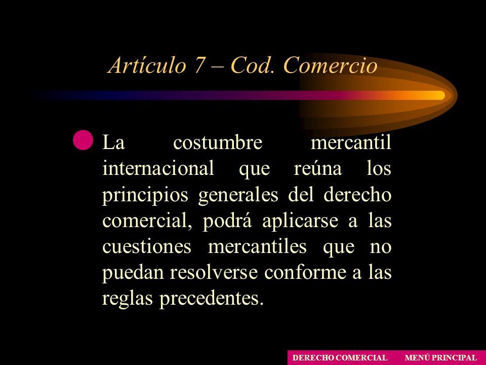 Artículo 7 – Cod. Comercio MENÚ PRINCIPAL DERECHO COMERCIAL La costumbre mercantil internacional que reúna los principios generales del derecho comerc