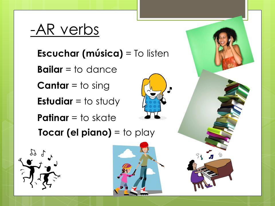 Escuchar (música) = To listen Bailar = to dance Cantar = to sing Estudiar = to study Patinar = to skate Tocar (el piano) = to play -AR verbs
