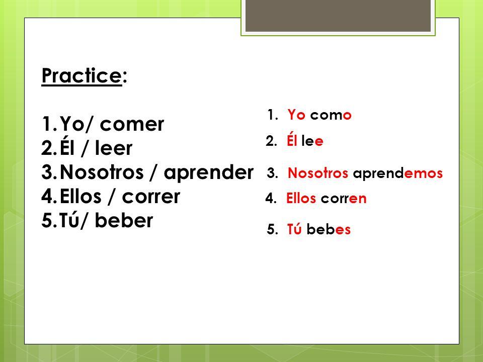 Practice: 1.Yo/ comer 2.Él / leer 3.Nosotros / aprender 4.Ellos / correr 5.Tú/ beber 1.