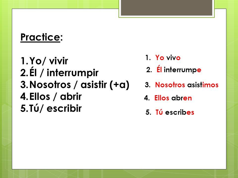 Practice: 1.Yo/ vivir 2.Él / interrumpir 3.Nosotros / asistir (+a) 4.Ellos / abrir 5.Tú/ escribir 1.