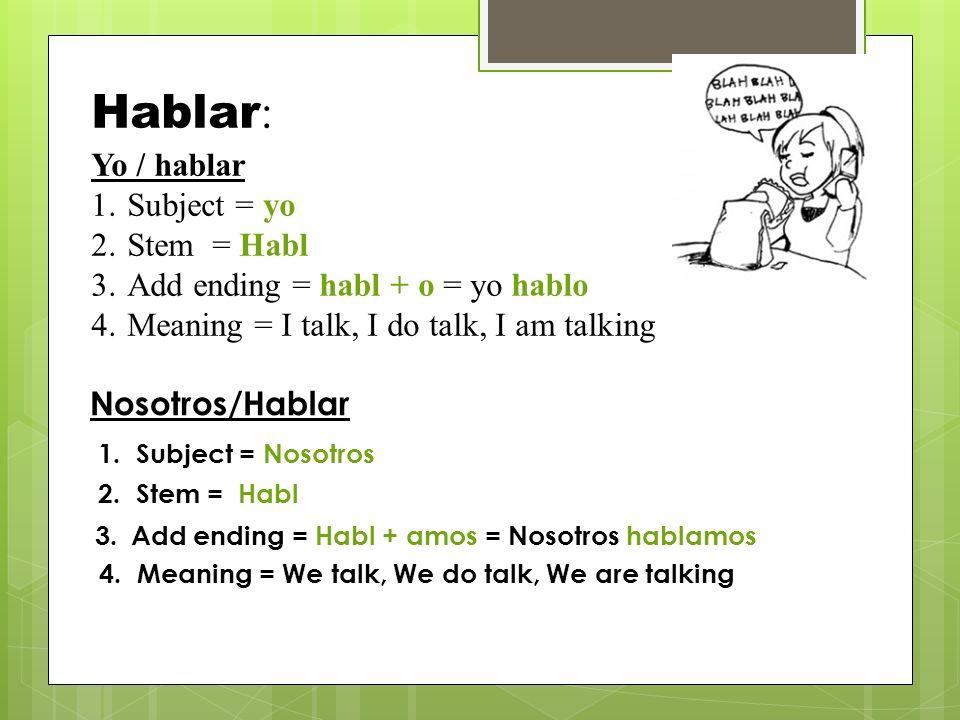 Hablar : Yo / hablar 1.Subject = yo 2.Stem = Habl 3.Add ending = habl + o = yo hablo 4.Meaning = I talk, I do talk, I am talking Nosotros/Hablar 1.