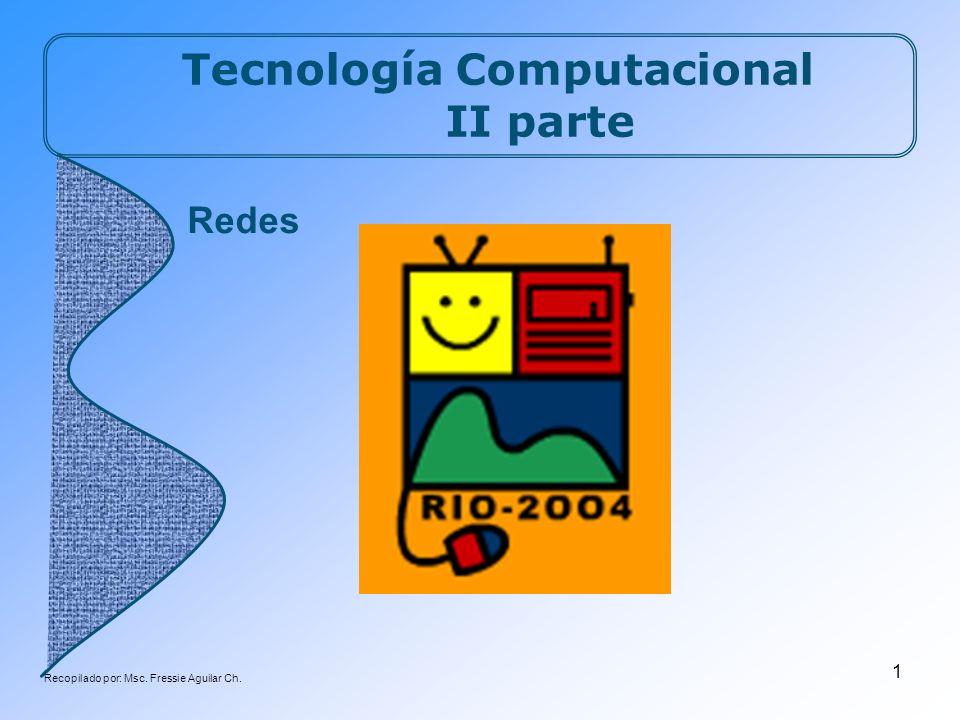 Recopilado por: Msc. Fressie Aguilar Ch. 1 Tecnología Computacional II parte Redes