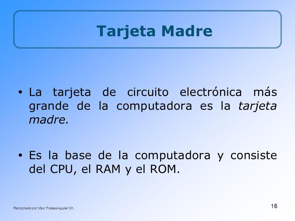 Recopilado por: Msc. Fressie Aguilar Ch. 16 Tarjeta Madre La tarjeta de circuito electrónica más grande de la computadora es la tarjeta madre. Es la b