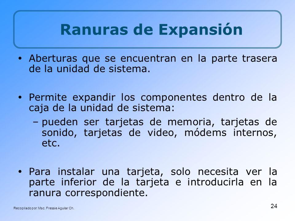 Recopilado por: Msc. Fressie Aguilar Ch. 24 Ranuras de Expansión Aberturas que se encuentran en la parte trasera de la unidad de sistema. Permite expa