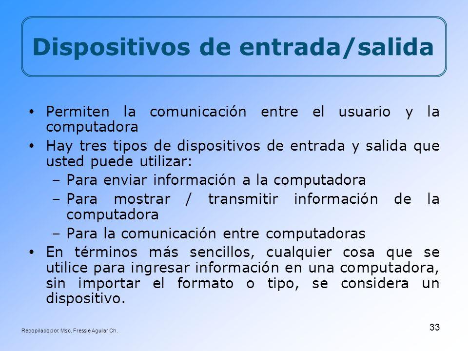 Recopilado por: Msc. Fressie Aguilar Ch. 33 Dispositivos de entrada/salida Permiten la comunicación entre el usuario y la computadora Hay tres tipos d