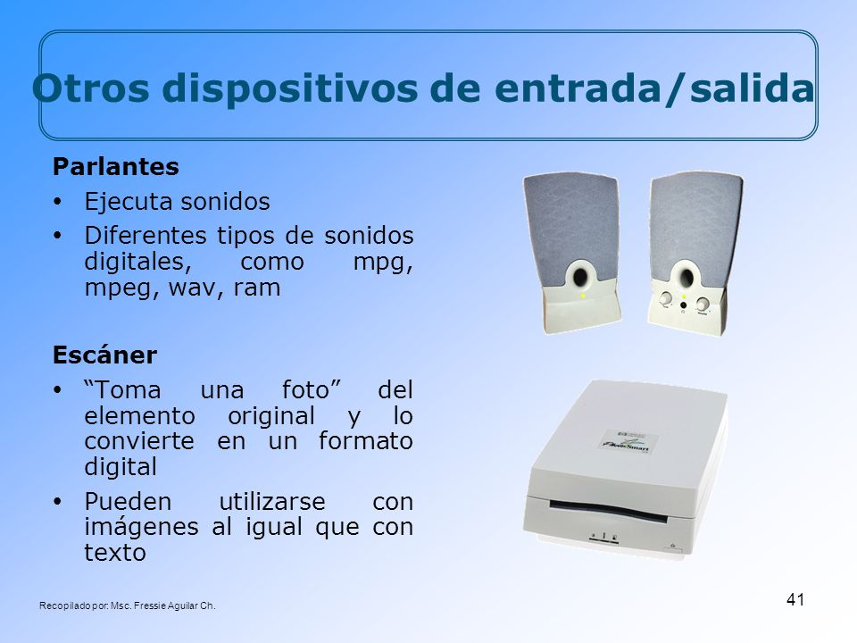 Recopilado por: Msc. Fressie Aguilar Ch. 41 Parlantes Ejecuta sonidos Diferentes tipos de sonidos digitales, como mpg, mpeg, wav, ram Escáner Toma una