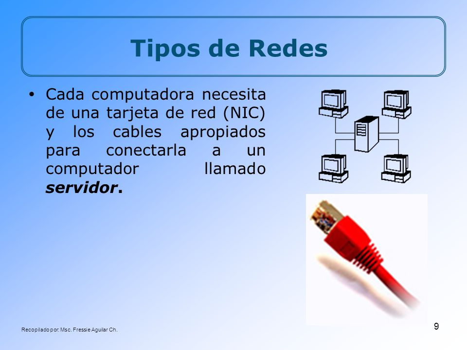 Recopilado por: Msc. Fressie Aguilar Ch. 9 Cada computadora necesita de una tarjeta de red (NIC) y los cables apropiados para conectarla a un computad