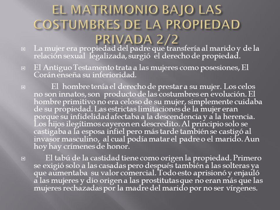 La mujer era propiedad del padre que transfería al marido y de la relación sexual legalizada, surgió el derecho de propiedad. El Antiguo Testamento tr