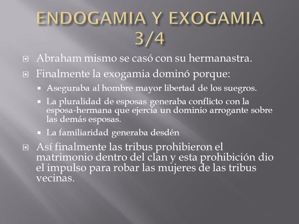 Abraham mismo se casó con su hermanastra. Finalmente la exogamia dominó porque: Aseguraba al hombre mayor libertad de los suegros. La pluralidad de es