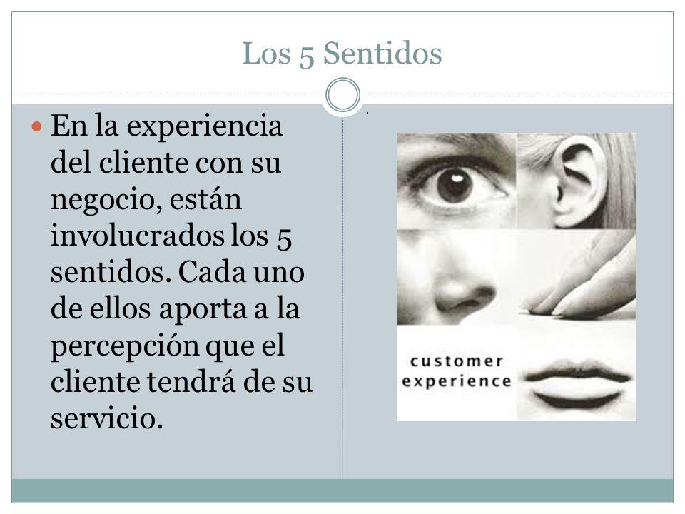 Los 5 Sentidos En la experiencia del cliente con su negocio, están involucrados los 5 sentidos. Cada uno de ellos aporta a la percepción que el client