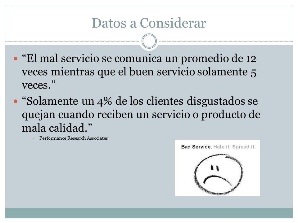 Datos a Considerar El mal servicio se comunica un promedio de 12 veces mientras que el buen servicio solamente 5 veces. Solamente un 4% de los cliente