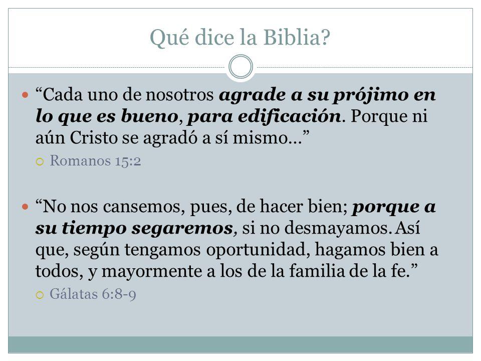 Qué dice la Biblia? Cada uno de nosotros agrade a su prójimo en lo que es bueno, para edificación. Porque ni aún Cristo se agradó a sí mismo… Romanos