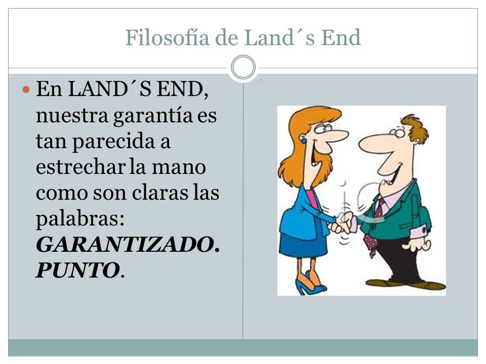 Filosofía de Land´s End En LAND´S END, nuestra garantía es tan parecida a estrechar la mano como son claras las palabras: GARANTIZADO. PUNTO..